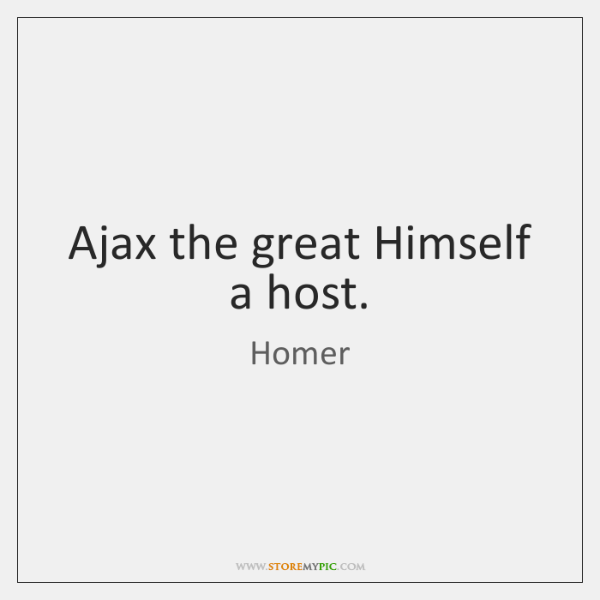 Ajax the great Himself a host.