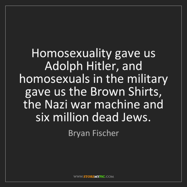 Bryan Fischer: Homosexuality gave us Adolph Hitler, and homosexuals...