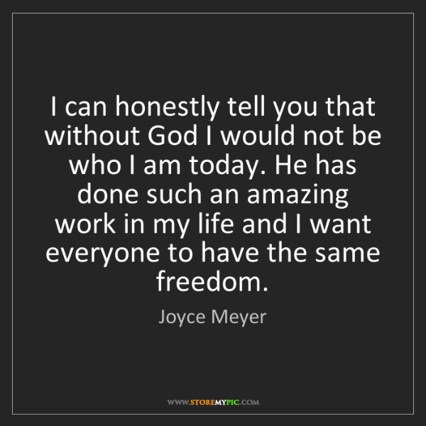 Joyce Meyer: I can honestly tell you that without God I would not...