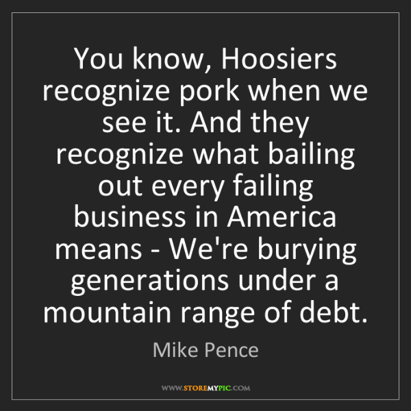 Mike Pence: You know, Hoosiers recognize pork when we see it. And...