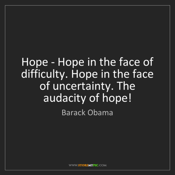 Barack Obama: Hope - Hope in the face of difficulty. Hope in the face...