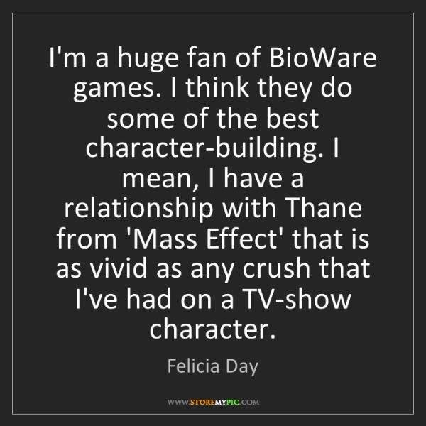 Felicia Day: I'm a huge fan of BioWare games. I think they do some...
