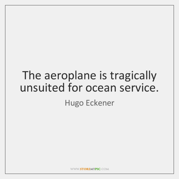 The aeroplane is tragically unsuited for ocean service.