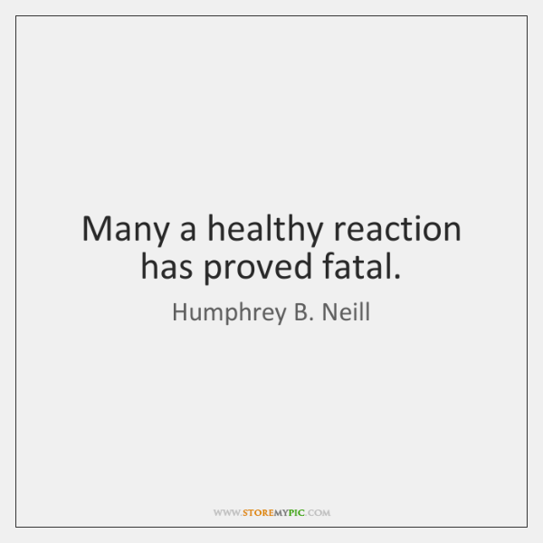 Many a healthy reaction has proved fatal.