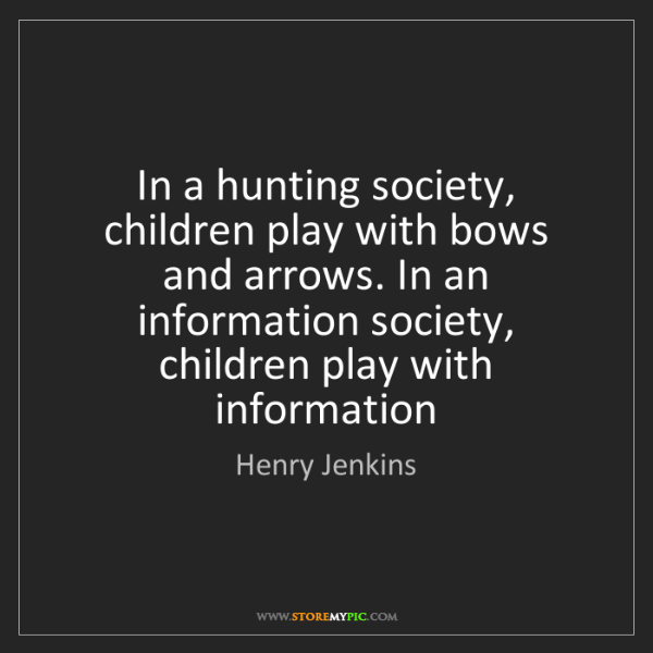 Henry Jenkins: In a hunting society, children play with bows and arrows....