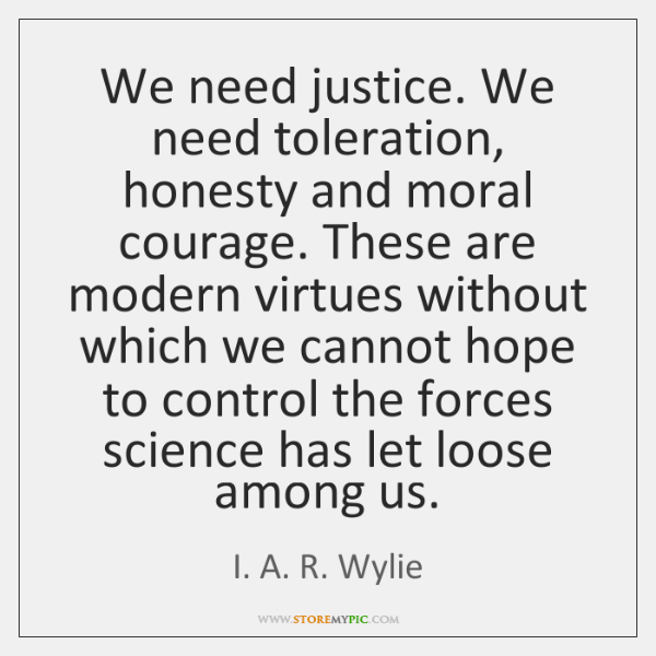 We need justice. We need toleration, honesty and moral courage. These are ...