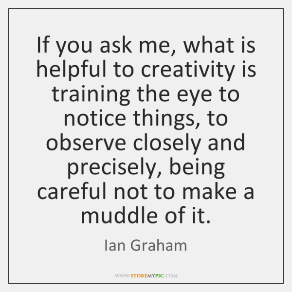 If you ask me, what is helpful to creativity is training the ...