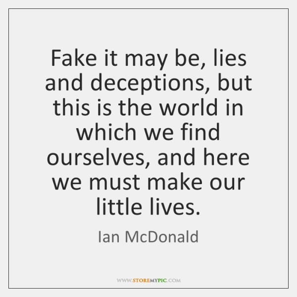 Fake it may be, lies and deceptions, but this is the world ...