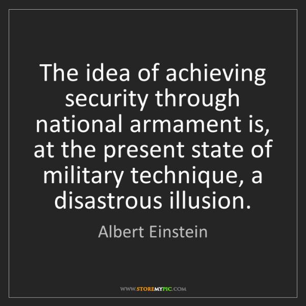 Albert Einstein: The idea of achieving security through national armament...