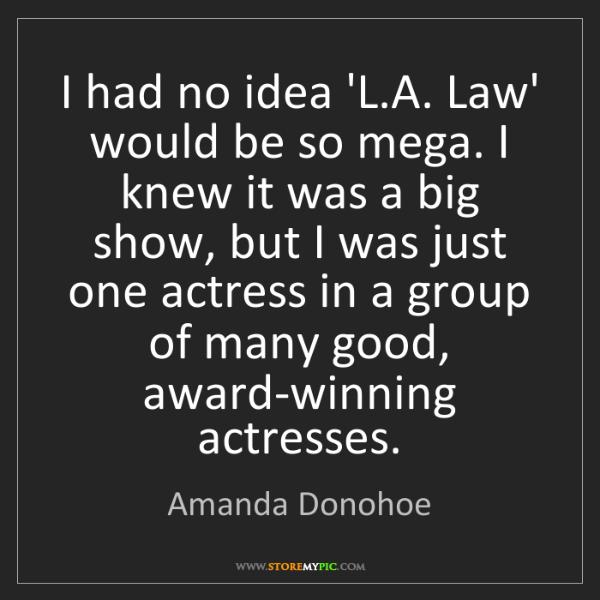 Amanda Donohoe: I had no idea 'L.A. Law' would be so mega. I knew it...