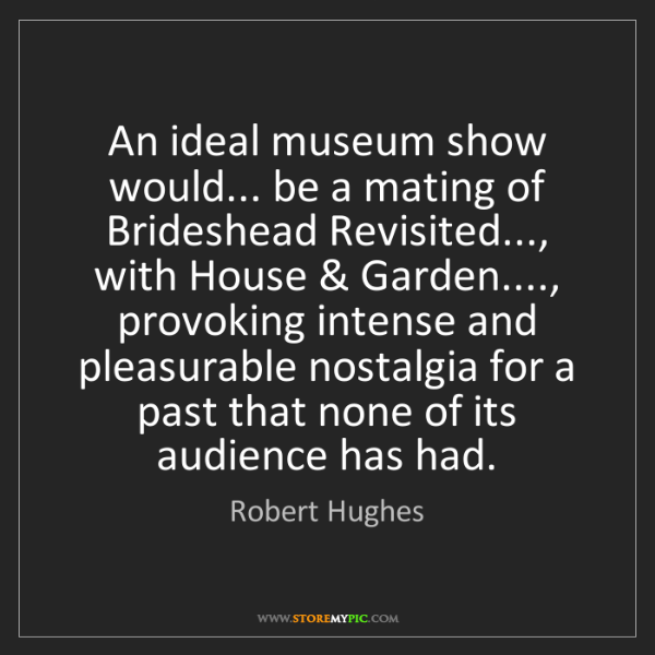 Robert Hughes: An ideal museum show would... be a mating of Brideshead...