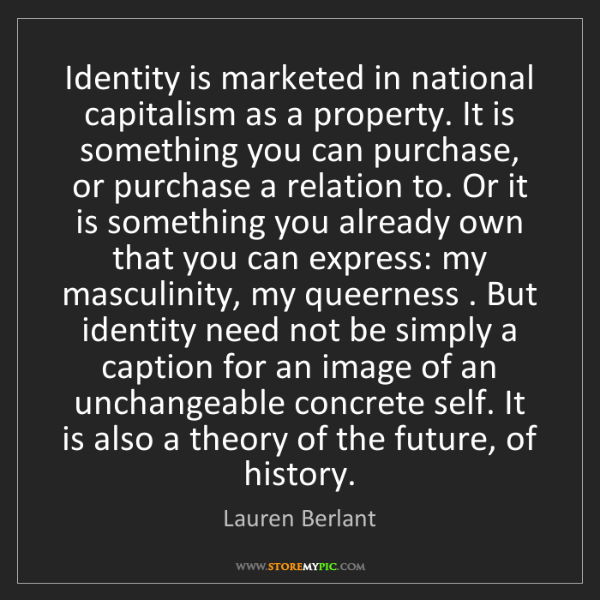 Lauren Berlant: Identity is marketed in national capitalism as a property....