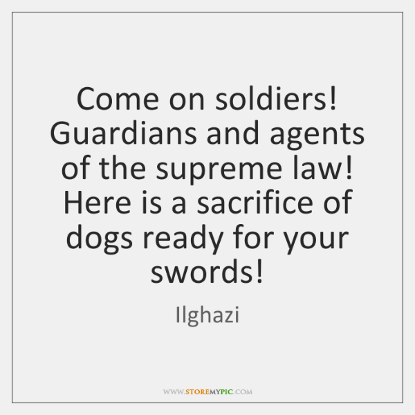 Come on soldiers! Guardians and agents of the supreme law! Here is ...
