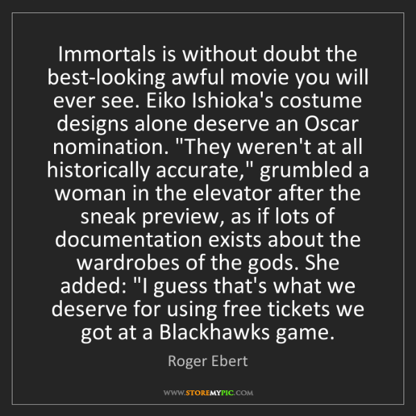 Roger Ebert: Immortals is without doubt the best-looking awful movie...