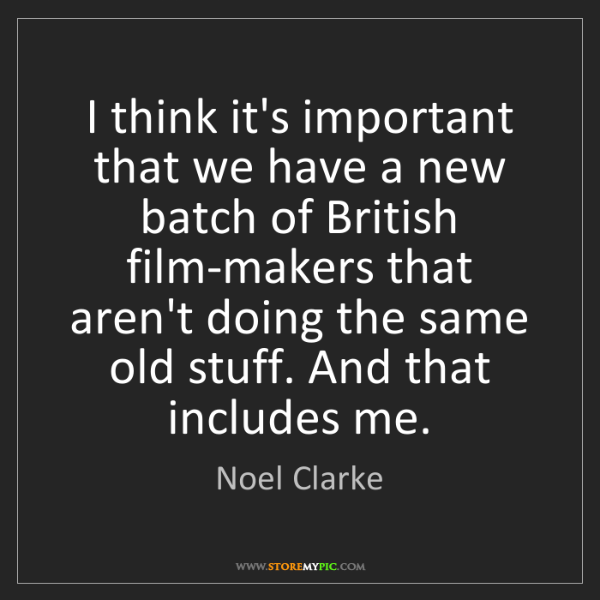 Noel Clarke: I think it's important that we have a new batch of British...