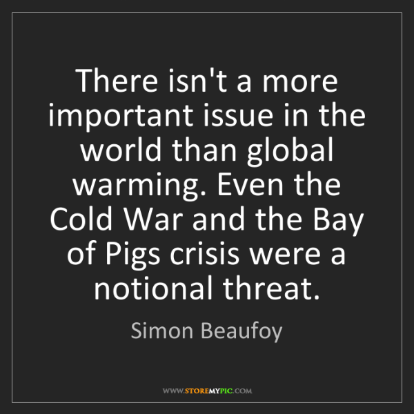 Simon Beaufoy: There isn't a more important issue in the world than...