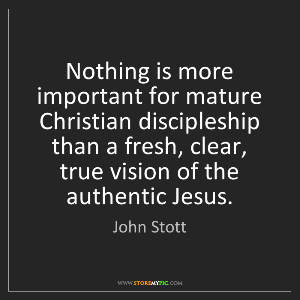 John Stott: Nothing is more important for mature Christian discipleship...
