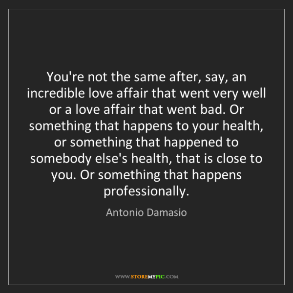 Antonio Damasio: You're not the same after, say, an incredible love affair...