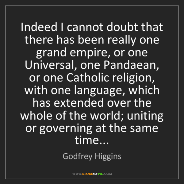 Godfrey Higgins: Indeed I cannot doubt that there has been really one...