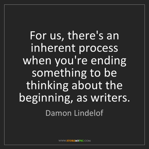 Damon Lindelof: For us, there's an inherent process when you're ending...