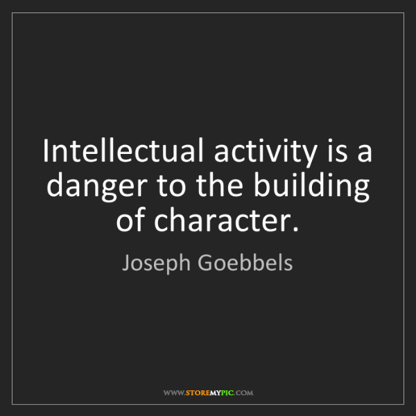 Joseph Goebbels: Intellectual activity is a danger to the building of...