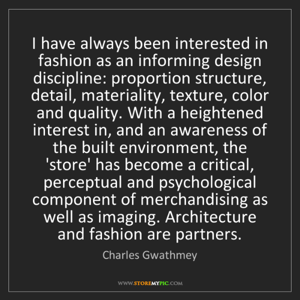 Charles Gwathmey: I have always been interested in fashion as an informing...