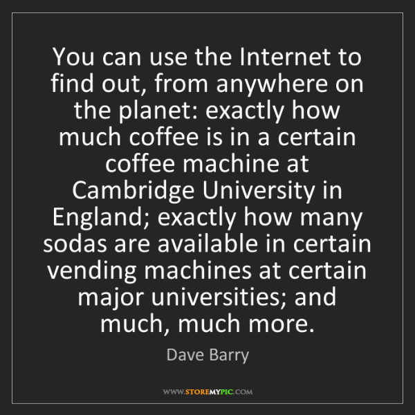 Dave Barry: You can use the Internet to find out, from anywhere on...