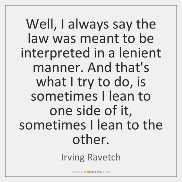 Well, I always say the law was meant to be interpreted in ...