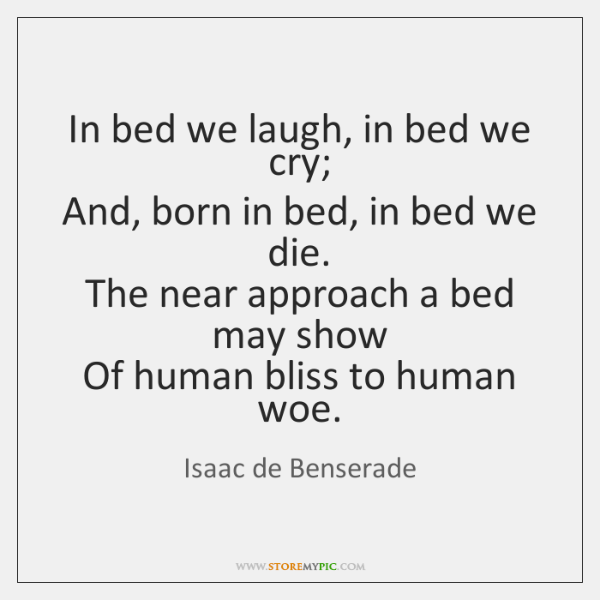 In bed we laugh, in bed we cry;   And, born in bed, ...