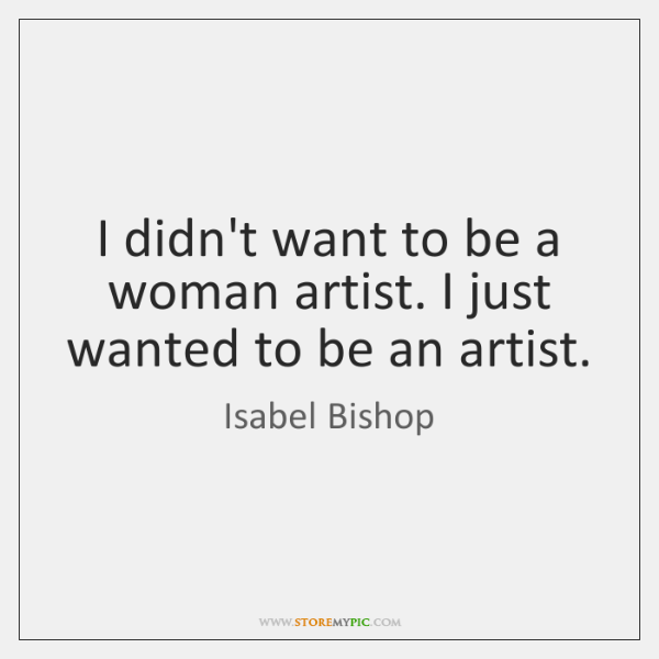 I didn't want to be a woman artist. I just wanted to ...