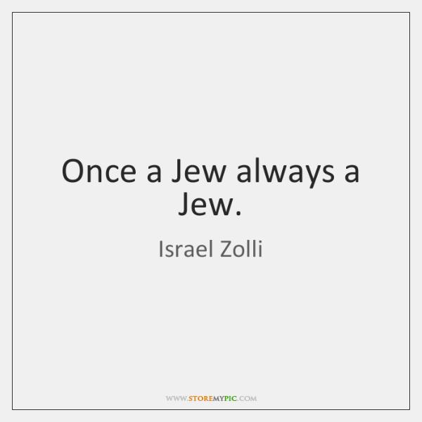Once a Jew always a Jew.