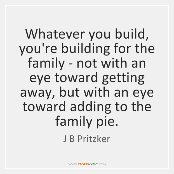 Whatever you build, you're building for the family - not with an ...