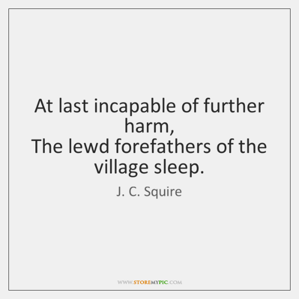 At last incapable of further harm,   The lewd forefathers of the village ...