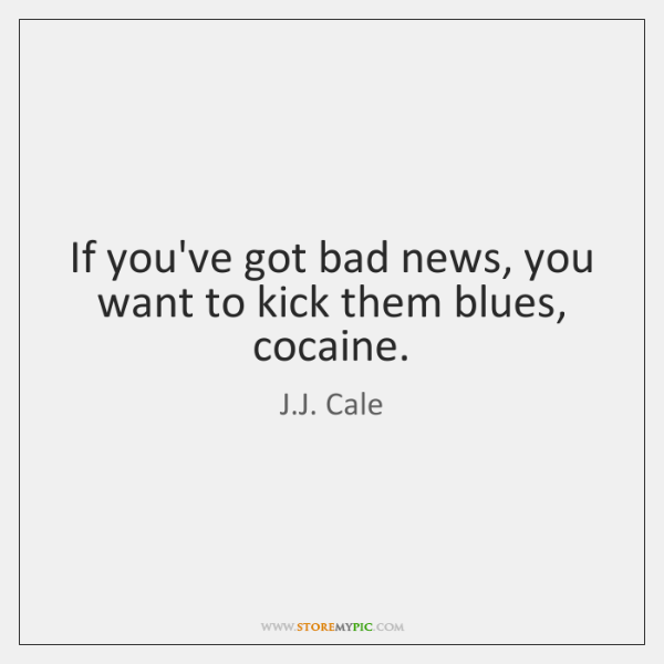 If you've got bad news, you want to kick them blues, cocaine.