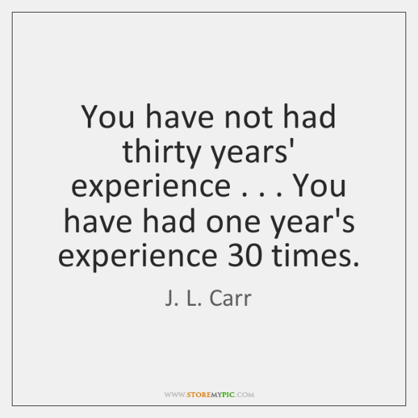 You have not had thirty years' experience . . . You have had one year's ...