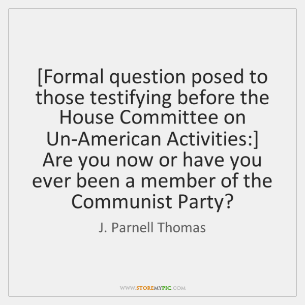 [Formal question posed to those testifying before the House Committee on Un-American ...
