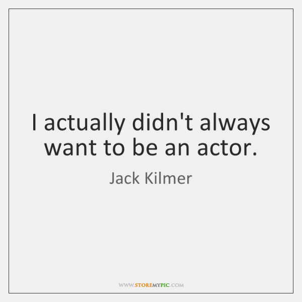 I actually didn't always want to be an actor.