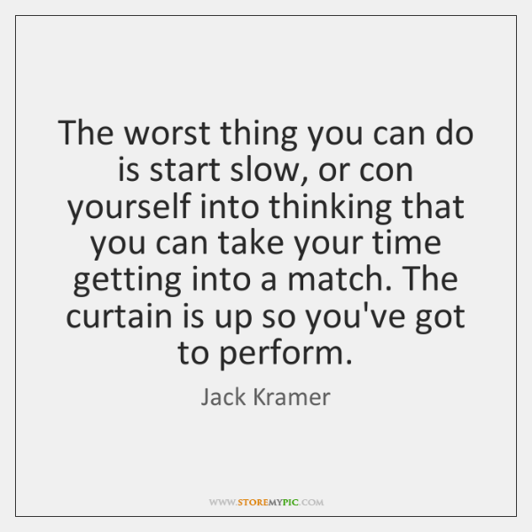 The worst thing you can do is start slow, or con yourself ...