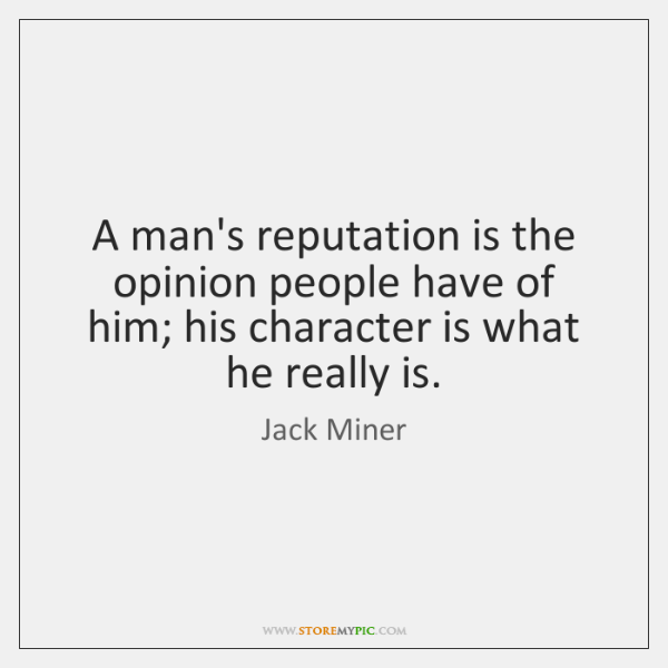 A man's reputation is the opinion people have of him; his character ...