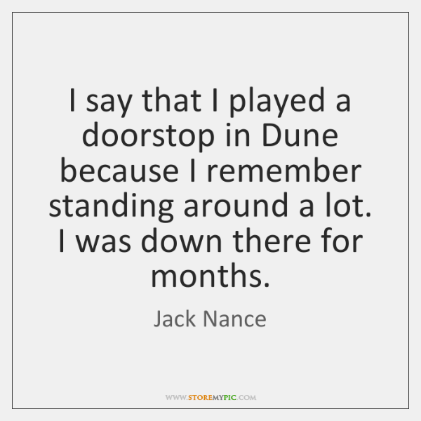I say that I played a doorstop in Dune because I remember ...