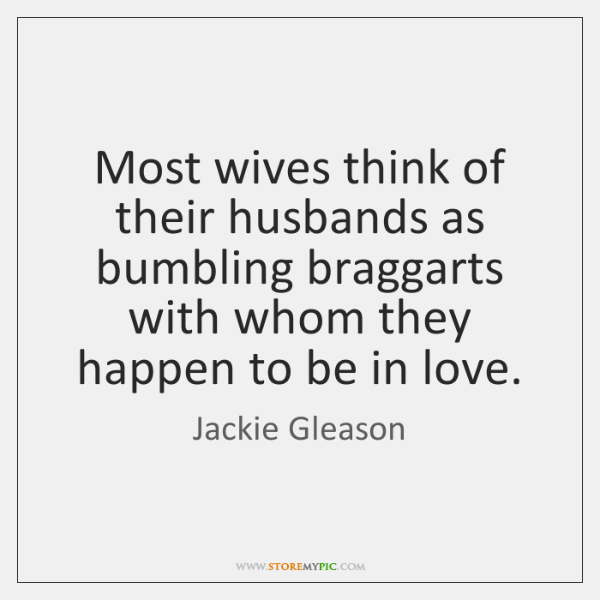 Most wives think of their husbands as bumbling braggarts with whom they ...