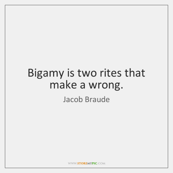 Bigamy is two rites that make a wrong.