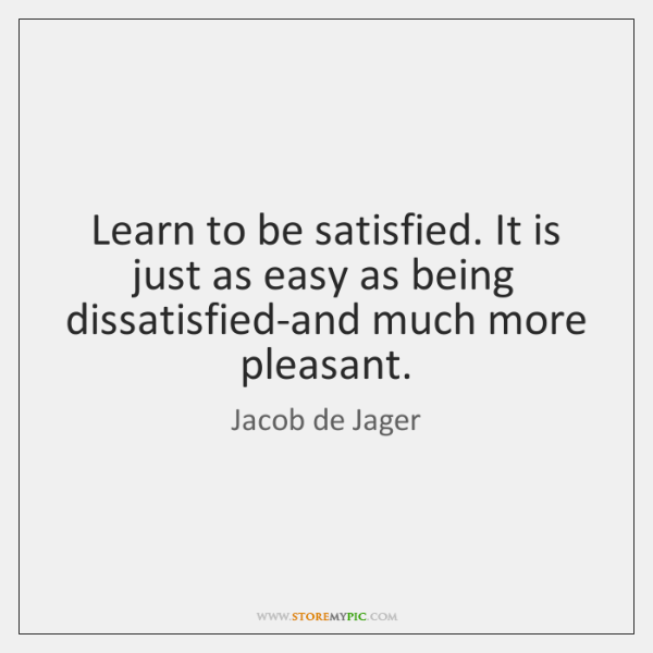 Learn to be satisfied. It is just as easy as being dissatisfied-and ...