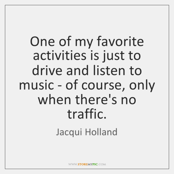 One of my favorite activities is just to drive and listen to ...