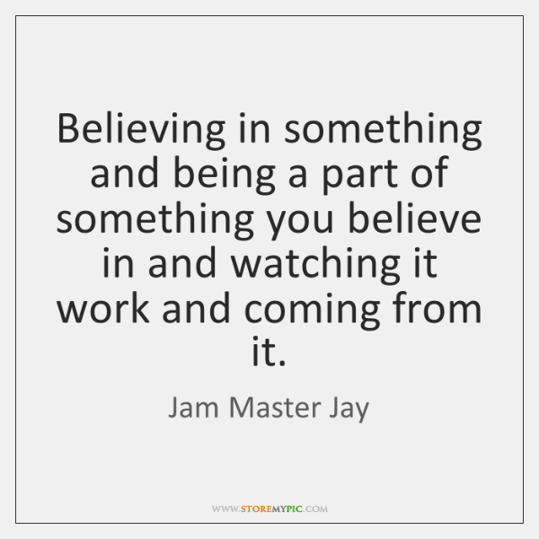 Believing in something and being a part of something you believe in ...
