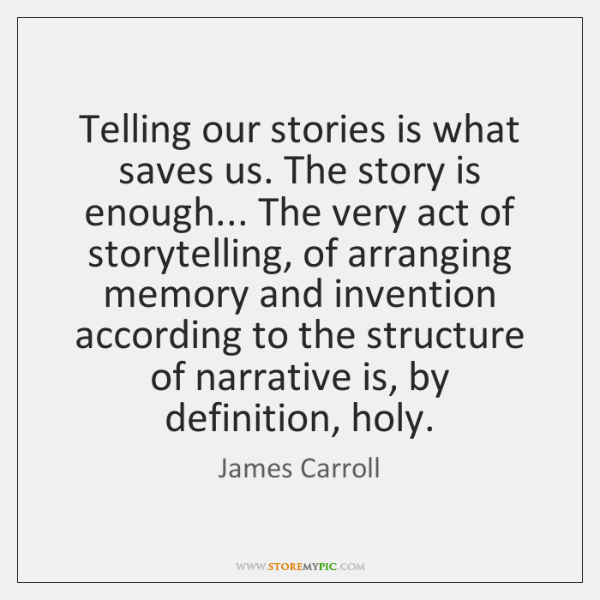 Telling our stories is what saves us. The story is enough... The ...