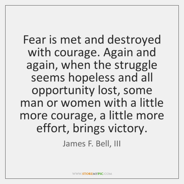 Fear is met and destroyed with courage. Again and again, when the ...