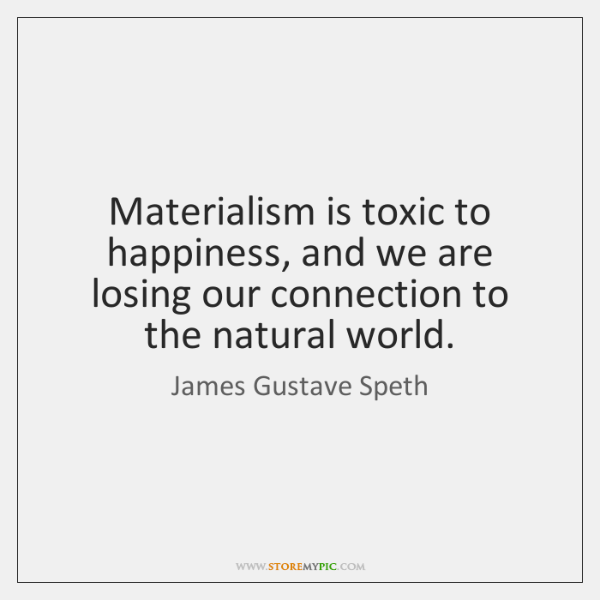 Materialism is toxic to happiness, and we are losing our connection to ...