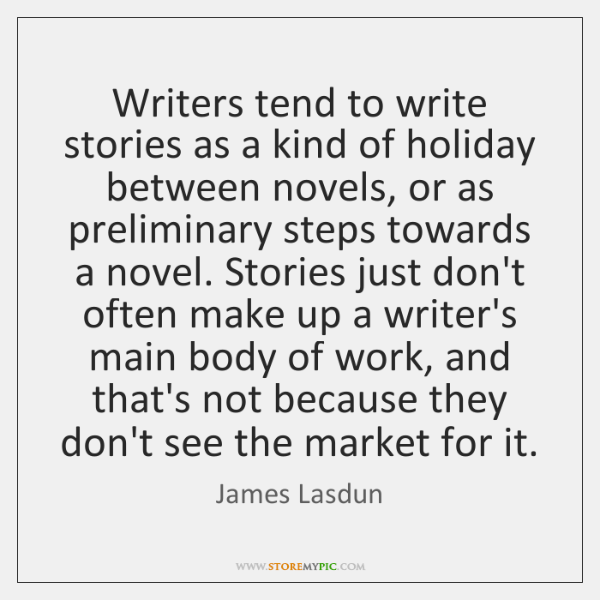 Writers tend to write stories as a kind of holiday between novels, ...