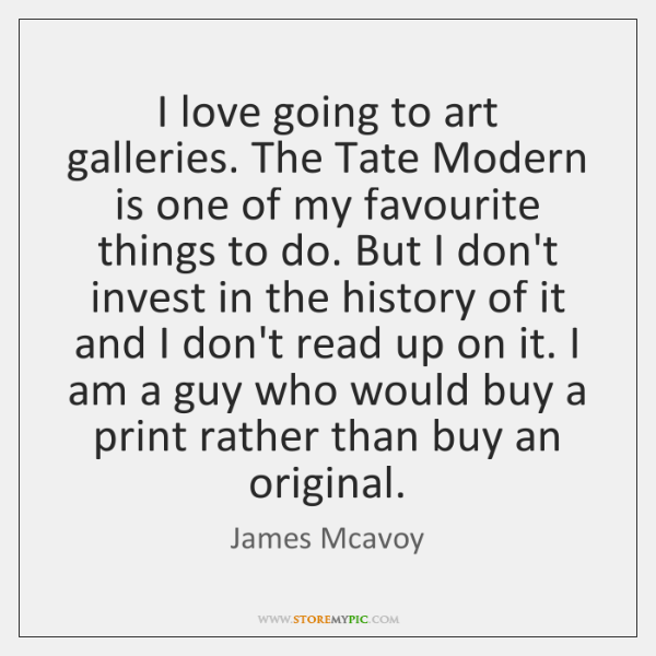 I love going to art galleries. The Tate Modern is one of ...